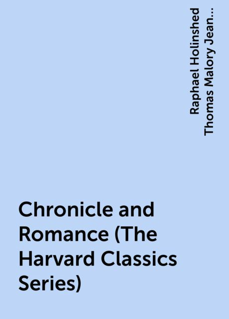 Chronicle and Romance (The Harvard Classics Series), Raphael Holinshed Thomas Malory Jean Froissart