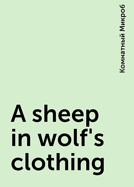 A sheep in wolf's clothing, Комнатный Микроб