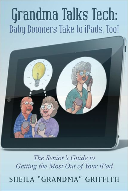 "Grandma Talks Tech: Baby Boomers Take To iPads, Too!, Sheila ""Grandma"" Griffith"