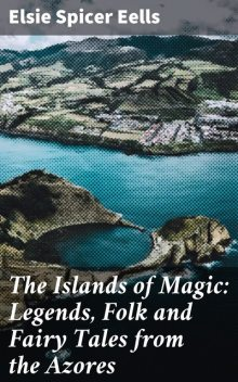 The Islands of Magic: Legends, Folk and Fairy Tales from the Azores, Elsie Spicer Eells
