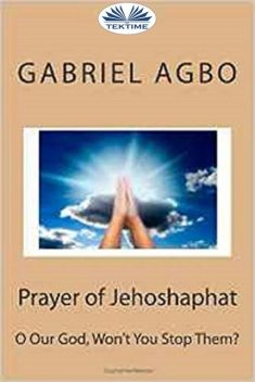 """Prayer Of Jehoshaphat: """"O Our God, Won'T You Stop Them?"""", Gabriel Agbo"""