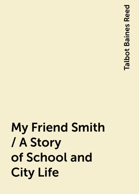 My Friend Smith / A Story of School and City Life, Talbot Baines Reed