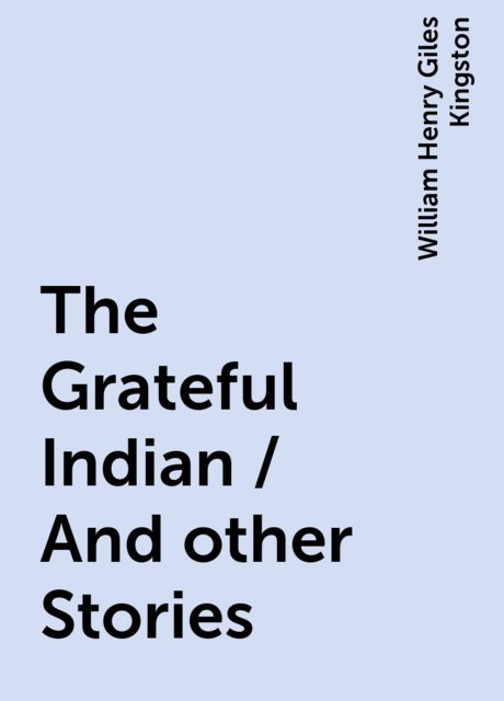 The Grateful Indian / And other Stories, William Henry Giles Kingston