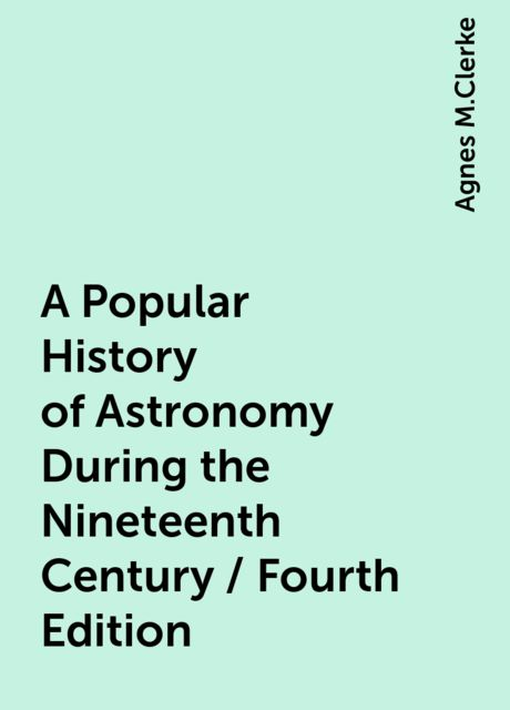 A Popular History of Astronomy During the Nineteenth Century / Fourth Edition, Agnes M.Clerke
