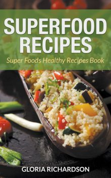 Superfood Recipes: Super Foods Healthy Recipes Book, Gloria Richardson, Julie Lewis