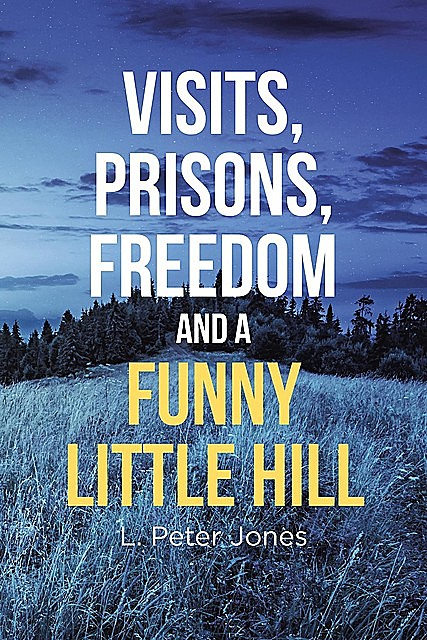 Visits, Prisons, Freedom and a Funny Little Hill, L. Peter Jones