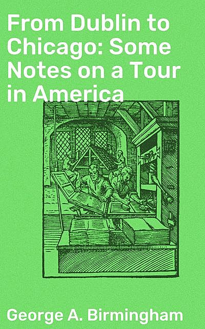 From Dublin to Chicago: Some Notes on a Tour in America, George A.Birmingham