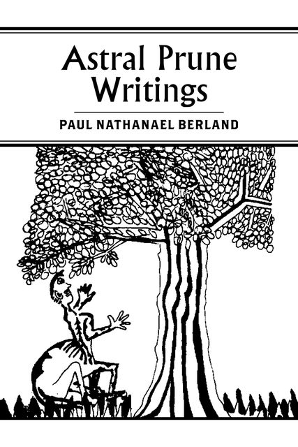 Astral Prune Writings, Paul Nathanael Berland