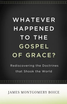 Whatever Happened to The Gospel of Grace, James Montgomery Boice