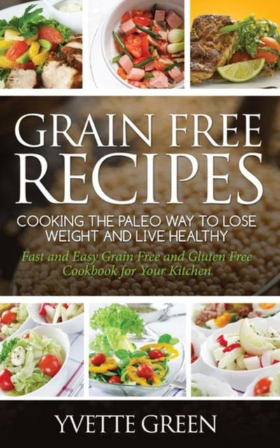 Grain Free Recipes: Cooking the Paleo Way to Lose Weight and Live Healthy, Yvette Green