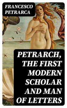 Petrarch The First Modern Scholar and Man of Letters, James Harvey Robinson