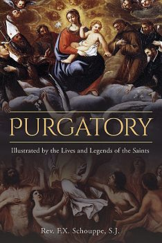 Purgatory: Illustrated by the Lives and Legends of the Saints, S.J., Rev.F. X. Schouppe