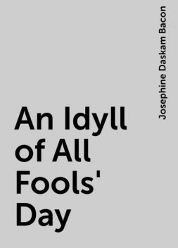 An Idyll of All Fools' Day, Josephine Daskam Bacon