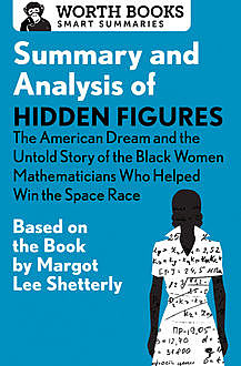 Summary and Analysis of Hidden Figures: The American Dream and the Untold Story of the Black Women Mathematicians Who Helped Win the Space Race, Worth Books
