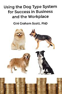 Using the Dog Type System for Success in Business and the Workplace, Gini Graham Scott