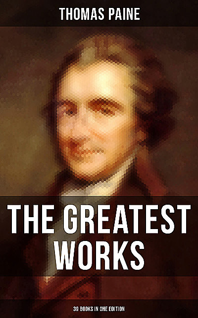 The Greatest Works of Thomas Paine: 39 Books in One Edition, Thomas Paine