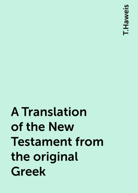 A Translation of the New Testament from the original Greek, T.Haweis