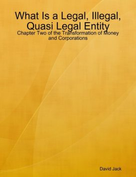 What Is a Legal, Illegal, Quasi Legal Entity: Chapter Two of the Transformation of Money and Corporations, David Jack