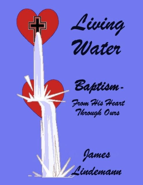 Living Waters: Baptism – From His Heart Through Ours, James Lindemann