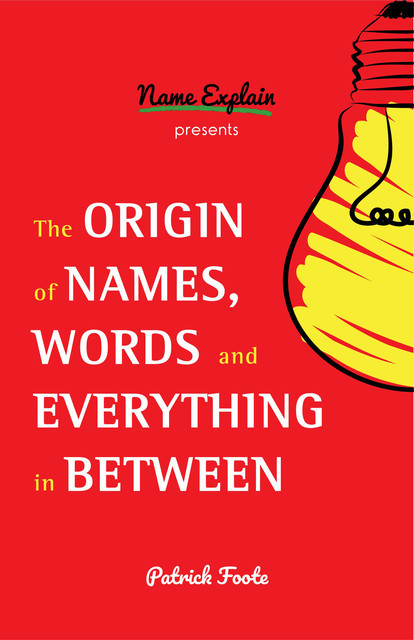 The Origin of Names, Words and Everything in Between, Patrick Foote