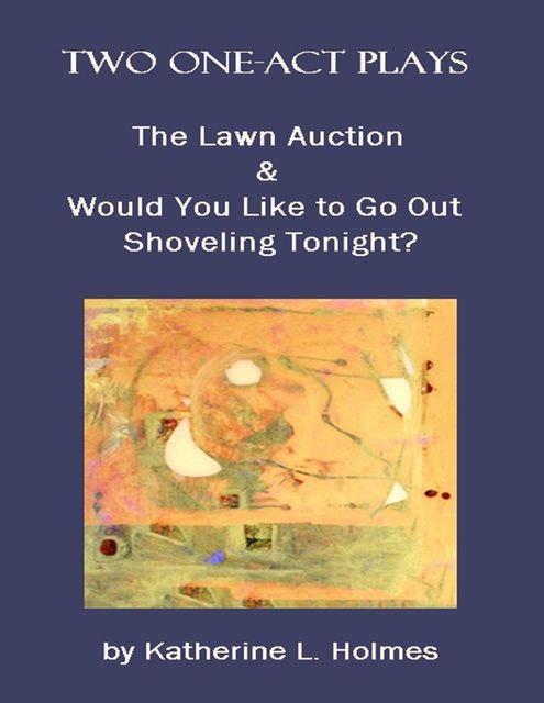 Two One-act Plays: The Lawn Auction & Would You Like to Go Out Shoveling Tonight?, Katherine L.Holmes
