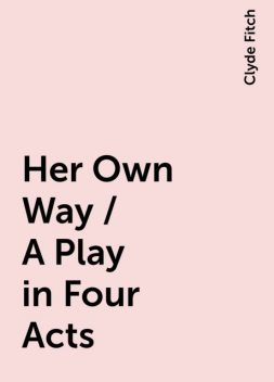 Her Own Way / A Play in Four Acts, Clyde Fitch
