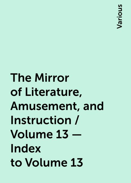 The Mirror of Literature, Amusement, and Instruction / Volume 13 — Index to Volume 13, Various