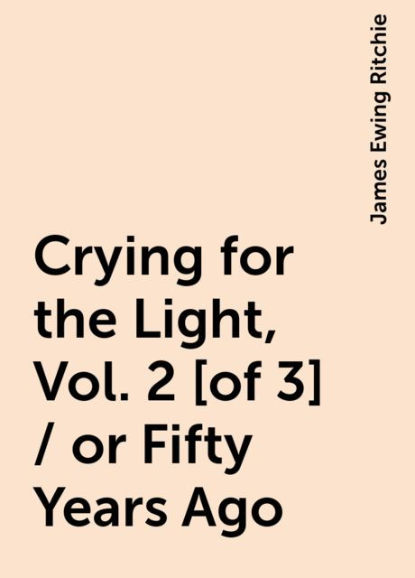 Crying for the Light, Vol. 2 [of 3] / or Fifty Years Ago, James Ewing Ritchie