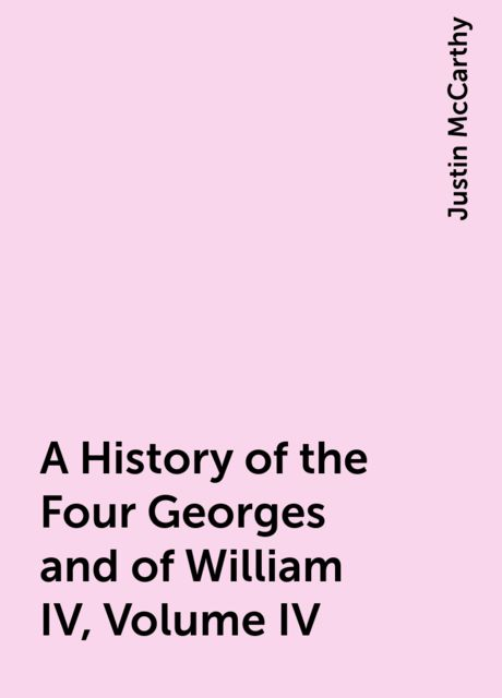 A History of the Four Georges and of William IV, Volume IV, Justin McCarthy