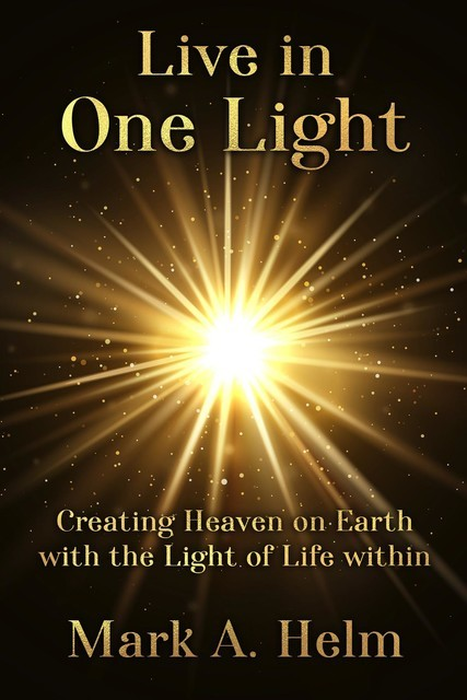 Live in One Light – Creating Heaven on Earth with the Light of Life within, Mark A Helm