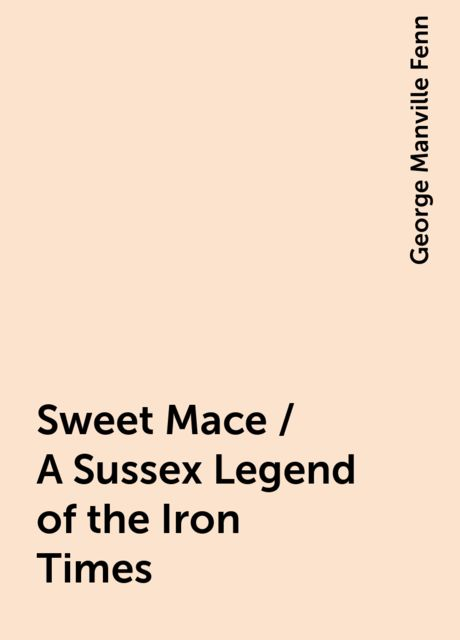 Sweet Mace / A Sussex Legend of the Iron Times, George Manville Fenn