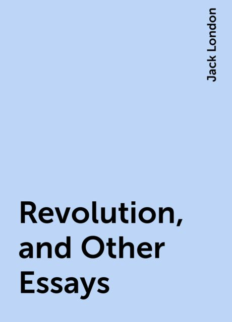 Revolution, and Other Essays, Jack London