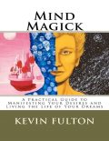 Mind Magick – A Practical Guide to Manifesting Your Desires and Living the Life of Your Dreams, Kevin Fulton