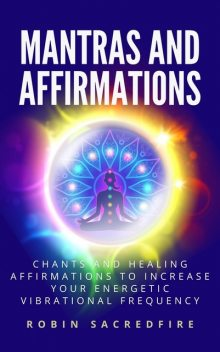 Mantras & Affirmations: Chants and Healing Affirmations to Increase Your Energetic Vibrational Frequency, Robin Sacredfire