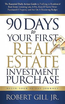 90 Days to Your First Real Estate Investment Purchase, Robert Gill Jr
