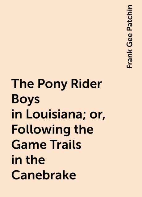The Pony Rider Boys in Louisiana; or, Following the Game Trails in the Canebrake, Frank Gee Patchin
