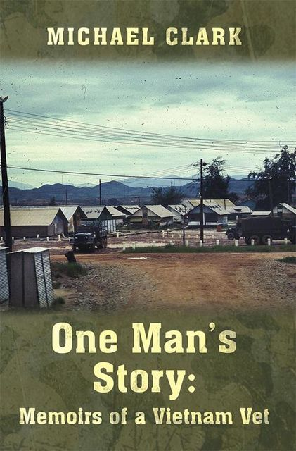 One Man's Story: Memoirs of a Vietnam Vet, Michael Clark