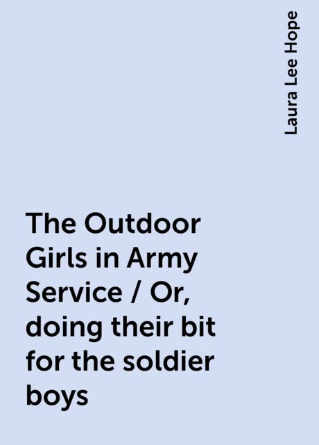 The Outdoor Girls in Army Service / Or, doing their bit for the soldier boys, Laura Lee Hope