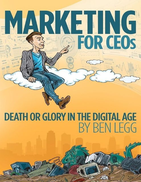 Marketing for CEOs Death or Glory in the Digital Age, Ben Legg
