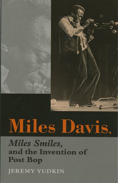 Miles Davis, Miles Smiles, and the Invention of Post Bop, Jeremy Yudkin