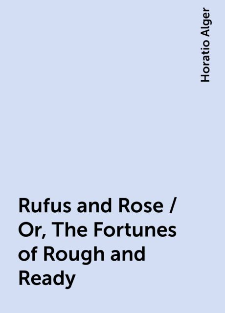 Rufus and Rose / Or, The Fortunes of Rough and Ready, Horatio Alger