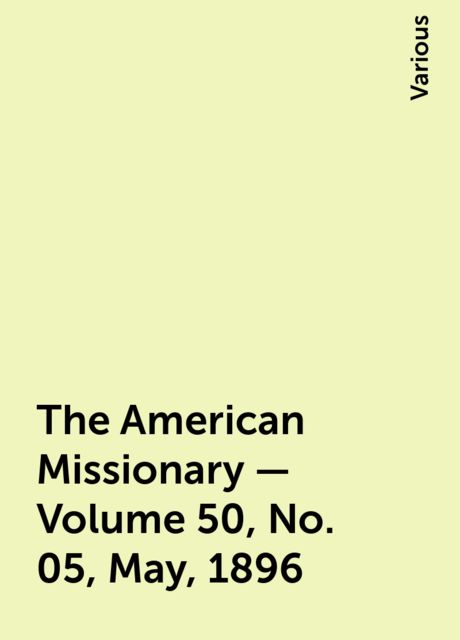 The American Missionary — Volume 50, No. 05, May, 1896, Various
