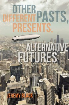 Other Pasts, Different Presents, Alternative Futures, Jeremy Black