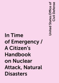 In Time of Emergency / A Citizen's Handbook on Nuclear Attack, Natural Disasters, United States.Office of Civil Defense