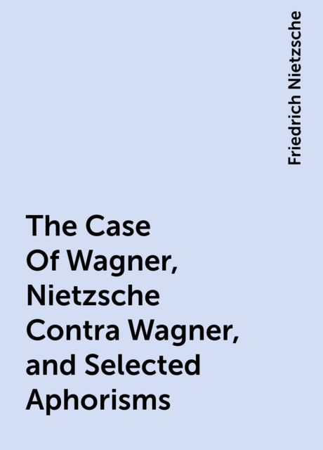 The Case Of Wagner, Nietzsche Contra Wagner, and Selected Aphorisms, Friedrich Nietzsche