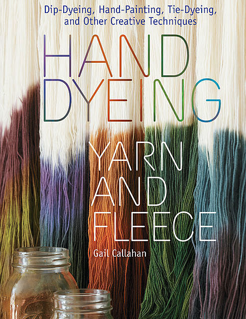Hand Dyeing Yarn and Fleece, Gail Callahan