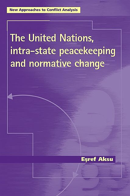The United Nations, intra-state peacekeeping and normative change, Esref Aksu