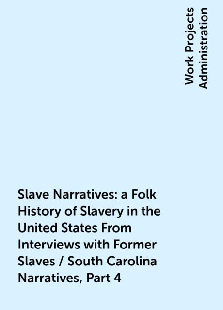 Slave Narratives: a Folk History of Slavery in the United States From Interviews with Former Slaves / South Carolina Narratives, Part 4,