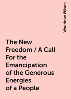 The New Freedom / A Call For the Emancipation of the Generous Energies of a People, Woodrow Wilson