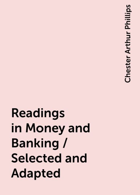 Readings in Money and Banking / Selected and Adapted, Chester Arthur Phillips